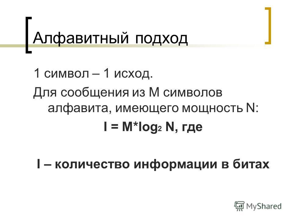 Алфавитный подход 1 символ – 1 исход. Для сообщения из M символов алфавита, имеющего мощность N: I = M*log 2 N, где I – количество информации в битах