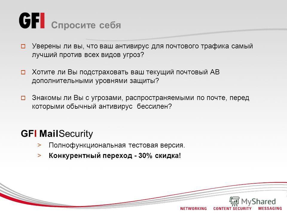 Спросите себя Уверены ли вы, что ваш антивирус для почтового трафика самый лучший против всех видов угроз? Хотите ли Вы подстраховать ваш текущий почтовый АВ дополнительными уровнями защиты? Знакомы ли Вы с угрозами, распространяемыми по почте, перед