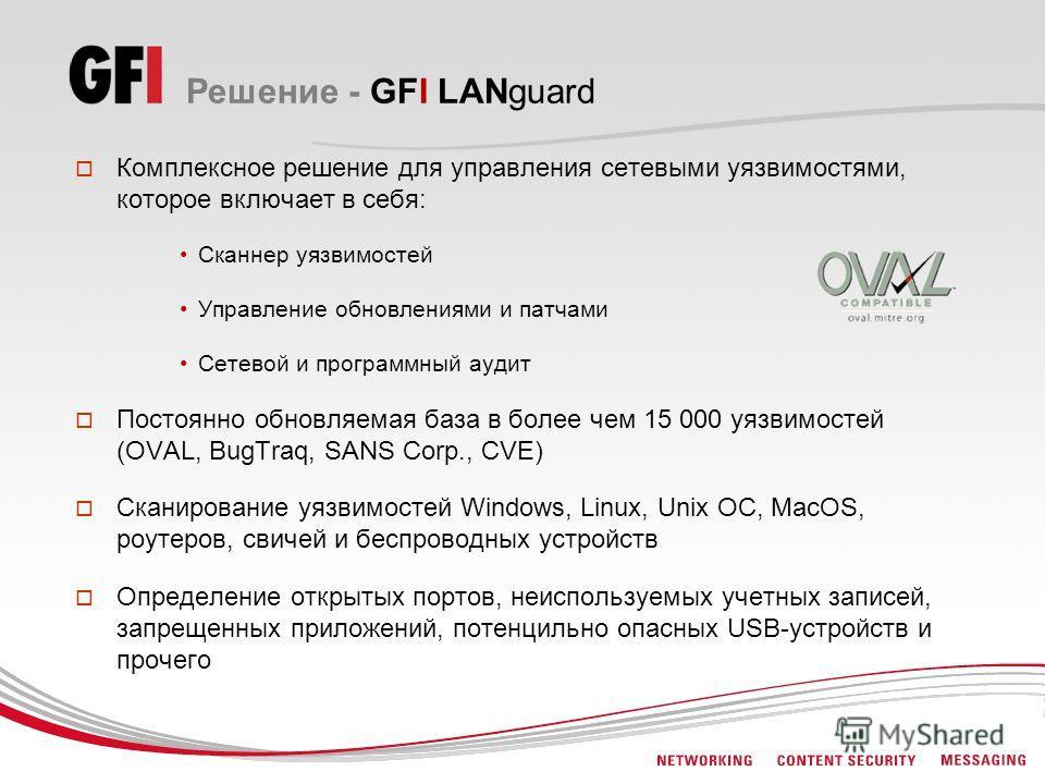 Решение - GFI LANguard Комплексное решение для управления сетевыми уязвимостями, которое включает в себя: Сканнер уязвимостей Управление обновлениями и патчами Сетевой и программный аудит Постоянно обновляемая база в более чем 15 000 уязвимостей (OVA