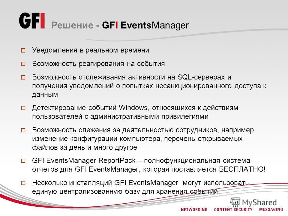 Решение - GFI EventsManager Уведомления в реальном времени Возможность реагирования на события Возможность отслеживания активности на SQL-серверах и получения уведомлений о попытках несанкционированного доступа к данным Детектирование событий Windows