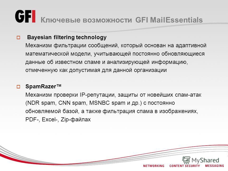 Ключевые возможности GFI MailEssentials Bayesian filtering technology Механизм фильтрации сообщений, который основан на адаптивной математической модели, учитывающей постоянно обновляющиеся данные об известном спаме и анализирующей информацию, отмече
