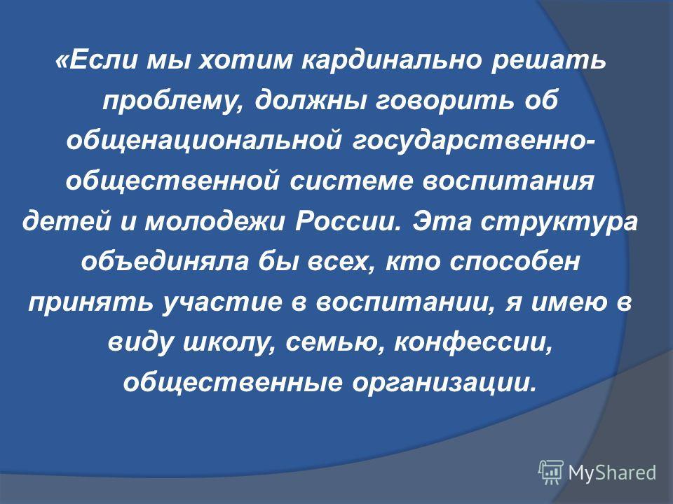 «Если мы хотим кардинально решать проблему, должны говорить об общенациональной государственно- общественной системе воспитания детей и молодежи России. Эта структура объединяла бы всех, кто способен принять участие в воспитании, я имею в виду школу,