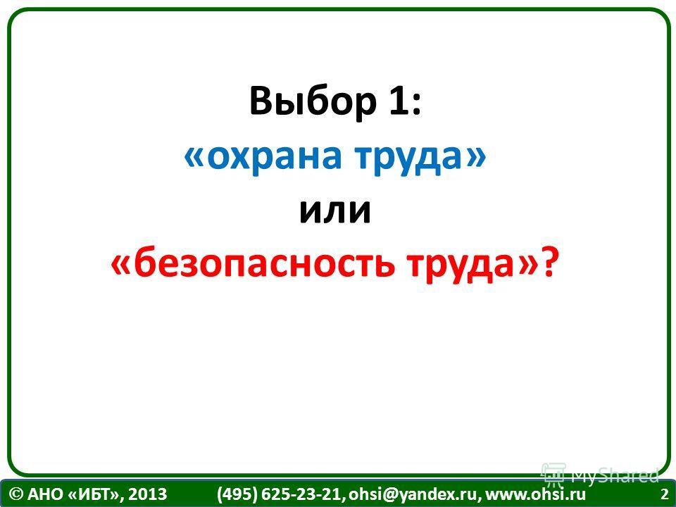 АНО «ИБТ», 2013 (495) 625-23-21, ohsi@yandex.ru, www.ohsi.ru Выбор 1: «охрана труда» или «безопасность труда»? 2