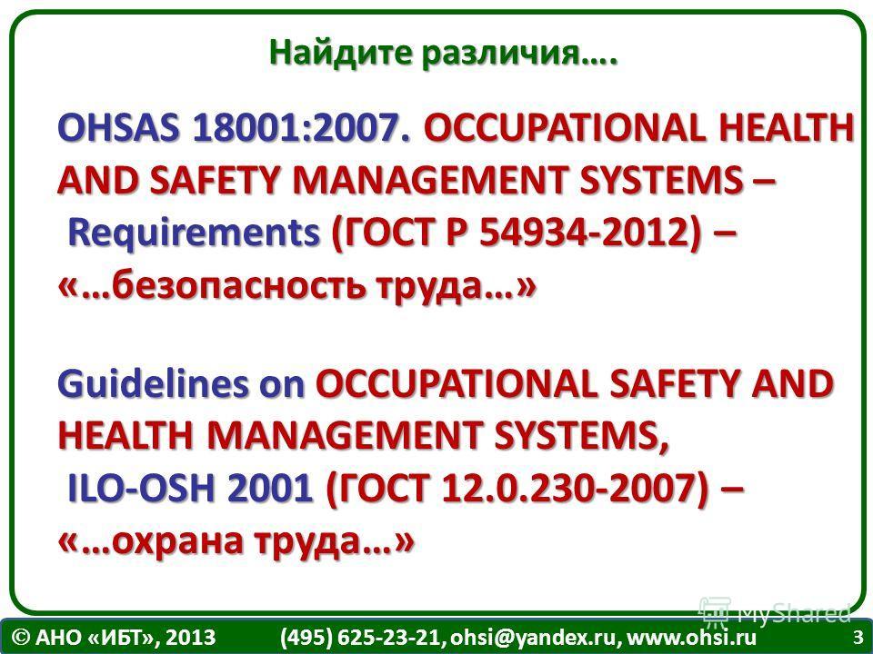 АНО «ИБТ», 2013 (495) 625-23-21, ohsi@yandex.ru, www.ohsi.ru Найдите различия…. OHSAS 18001:2007. OCCUPATIONAL HEALTH AND SAFETY MANAGEMENT SYSTEMS – Requirements (ГОСТ Р 54934-2012) – «…безопасность труда…» Guidelines on OCCUPATIONAL SAFETY AND HEAL