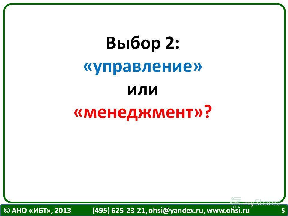 АНО «ИБТ», 2013 (495) 625-23-21, ohsi@yandex.ru, www.ohsi.ru Выбор 2: «управление» или «менеджмент»? 5