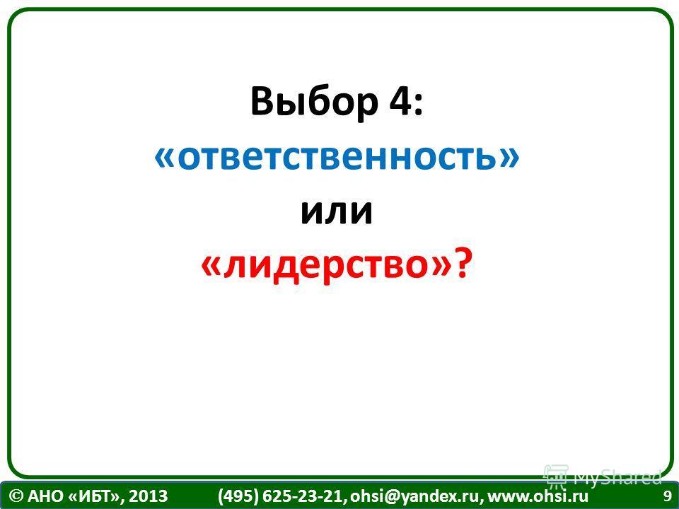 АНО «ИБТ», 2013 (495) 625-23-21, ohsi@yandex.ru, www.ohsi.ru Выбор 4: «ответственность» или «лидерство»? 9