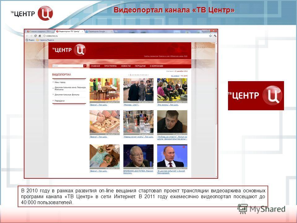 Видеопортал канала «ТВ Центр» В 2010 году в рамках развития on-line вещания стартовал проект трансляции видеоархива основных программ канала «ТВ Центр» в сети Интернет. В 2011 году ежемесячно видеопортал посещают до 40 000 пользователей.