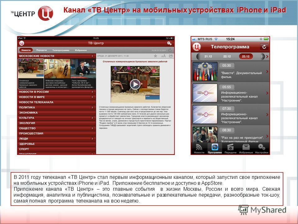Канал «ТВ Центр» на мобильных устройствах iPhone и iPad В 2011 году телеканал «ТВ Центр» стал первым информационным каналом, который запустил свое приложение на мобильных устройствах iPhone и iPad. Приложение бесплатное и доступно в AppStore. Приложе