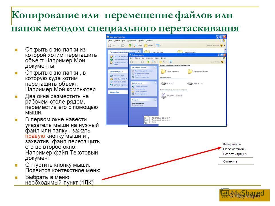 Копирование или перемещение файлов или папок методом специального перетаскивания Открыть окно папки из которой хотим перетащить объект Например Мои документы Открыть окно папки, в которую куда хотим перетащить объект. Например Мой компьютер Два окна