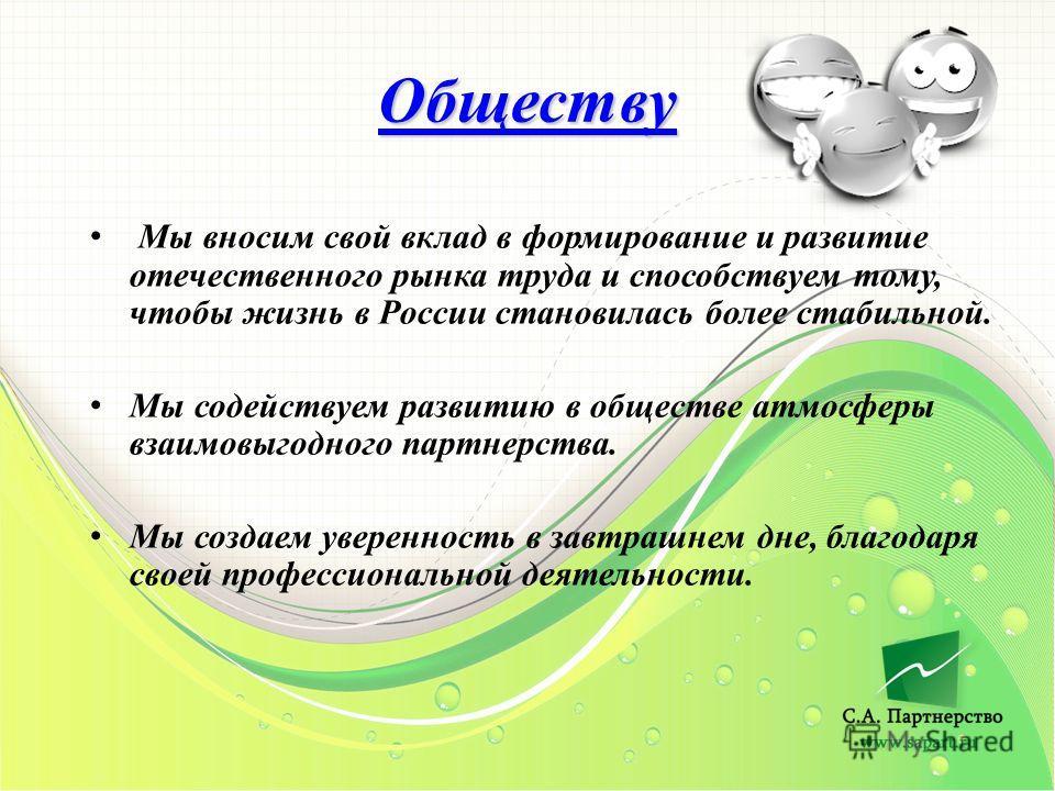 Обществу Мы вносим свой вклад в формирование и развитие отечественного рынка труда и способствуем тому, чтобы жизнь в России становилась более стабильной. Мы содействуем развитию в обществе атмосферы взаимовыгодного партнерства. Мы создаем уверенност