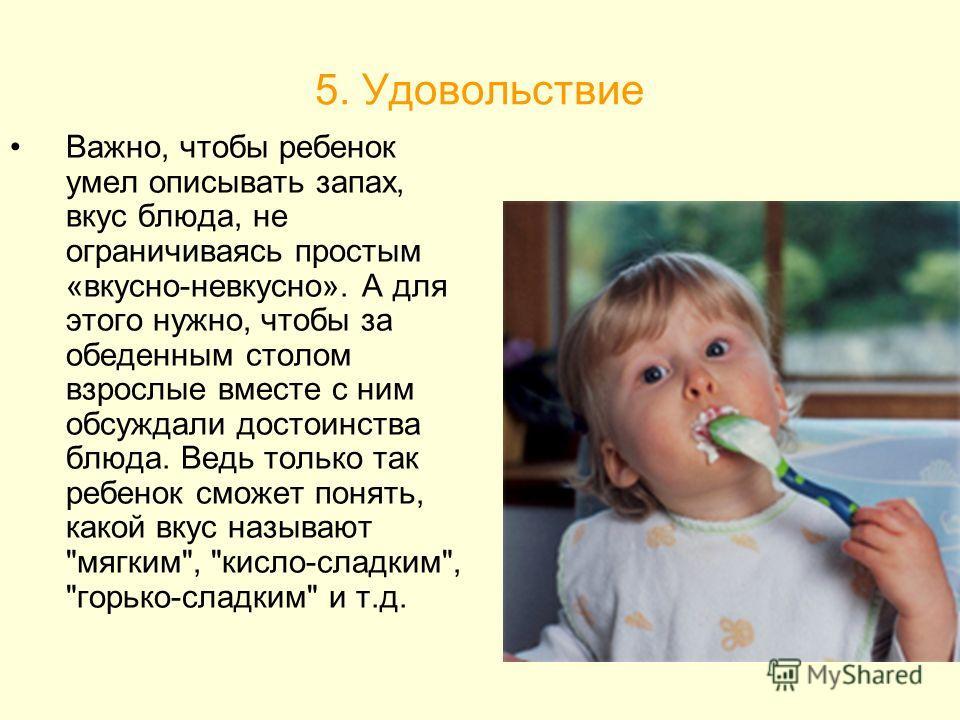 5. Удовольствие Важно, чтобы ребенок умел описывать запах, вкус блюда, не ограничиваясь простым «вкусно-невкусно». А для этого нужно, чтобы за обеденным столом взрослые вместе с ним обсуждали достоинства блюда. Ведь только так ребенок сможет понять,