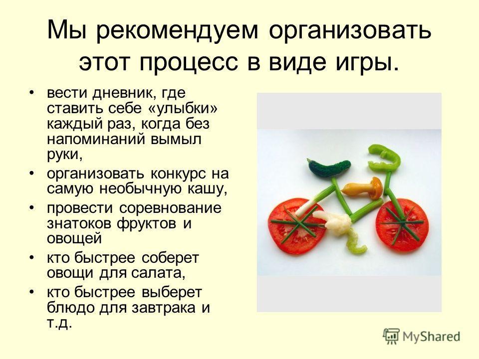 Мы рекомендуем организовать этот процесс в виде игры. вести дневник, где ставить себе «улыбки» каждый раз, когда без напоминаний вымыл руки, организовать конкурс на самую необычную кашу, провести соревнование знатоков фруктов и овощей кто быстрее соб