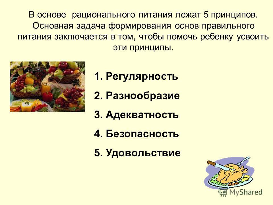 В основе рационального питания лежат 5 принципов. Основная задача формирования основ правильного питания заключается в том, чтобы помочь ребенку усвоить эти принципы. 1. Регулярность 2. Разнообразие 3. Адекватность 4. Безопасность 5. Удовольствие