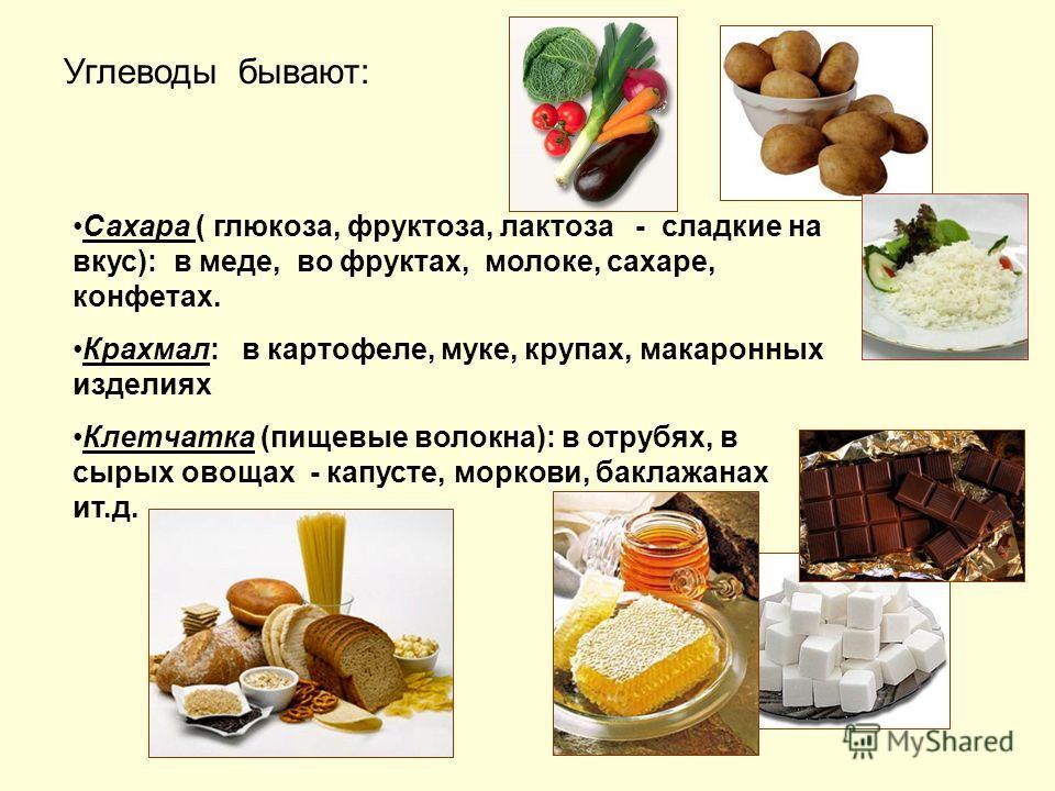 Сахара ( глюкоза, фруктоза, лактоза - сладкие на вкус): в меде, во фруктах, молоке, сахаре, конфетах. Крахмал: в картофеле, муке, крупах, макаронных изделиях Клетчатка (пищевые волокна): в отрубях, в сырых овощах - капусте, моркови, баклажанах ит.д.