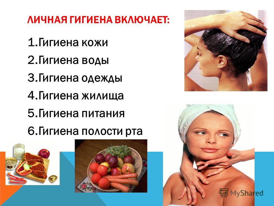 ЛИЧНАЯ ГИГИЕНА ВКЛЮЧАЕТ: 1.Гигиена кожи 2.Гигиена воды 3.Гигиена одежды 4.Гигиена жилища 5.Гигиена питания 6.Гигиена полости рта
