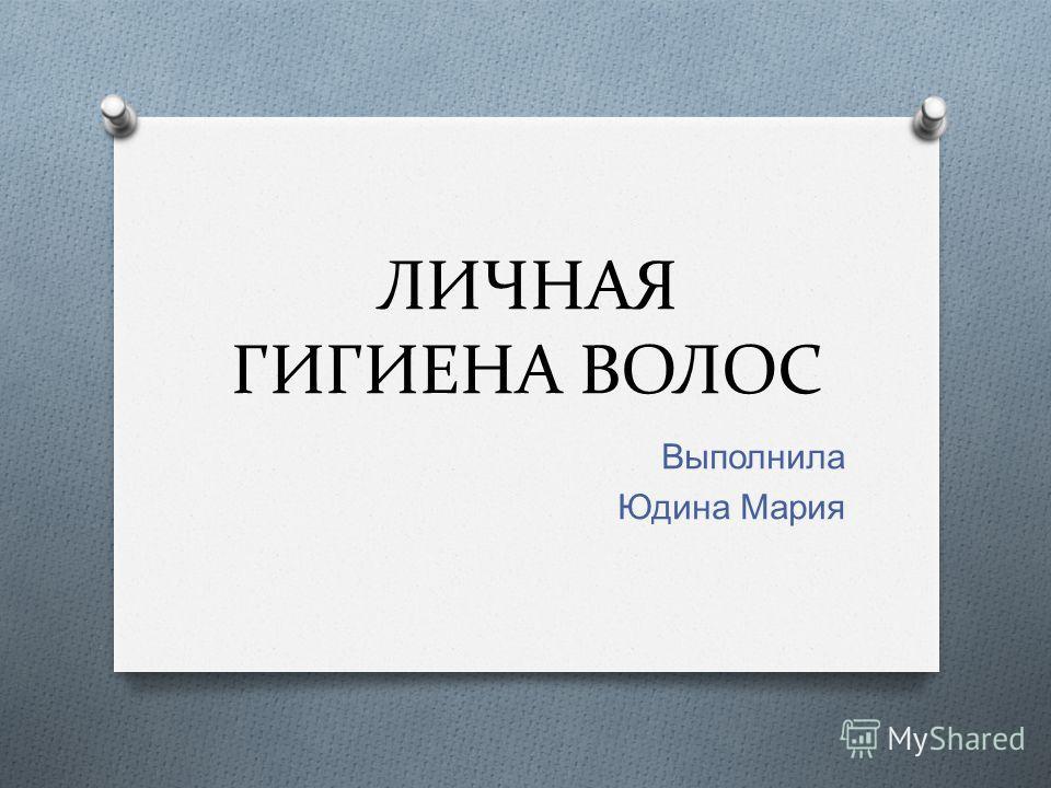 ЛИЧНАЯ ГИГИЕНА ВОЛОС Выполнила Юдина Мария