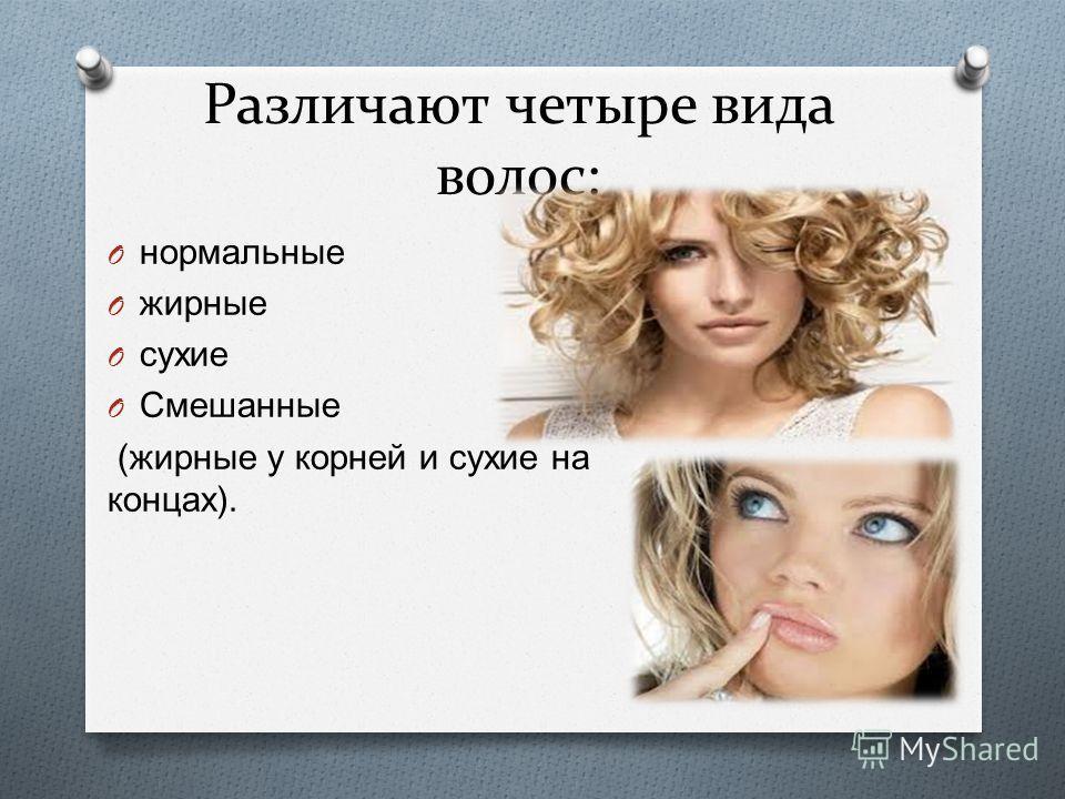 Различают четыре вида волос: O нормальные O жирные O сухие O Смешанные ( жирные у корней и сухие на концах ).
