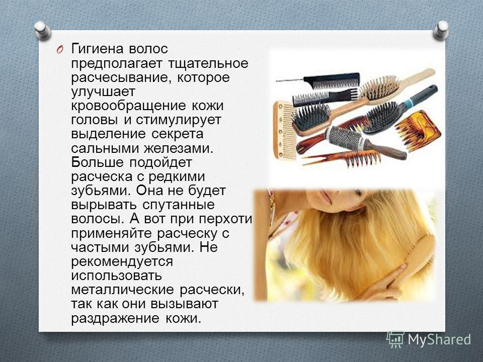 O Гигиена волос предполагает тщательное расчесывание, которое улучшает кровообращение кожи головы и стимулирует выделение секрета сальными железами. Больше подойдет расческа с редкими зубьями. Она не будет вырывать спутанные волосы. А вот при перхоти