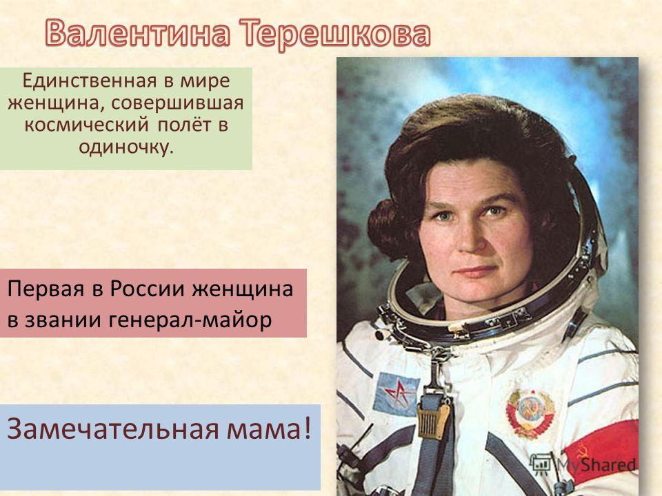 Единственная в мире женщина, совершившая космический полёт в одиночку. Первая в России женщина в звании генерал-майор Замечательная мама!