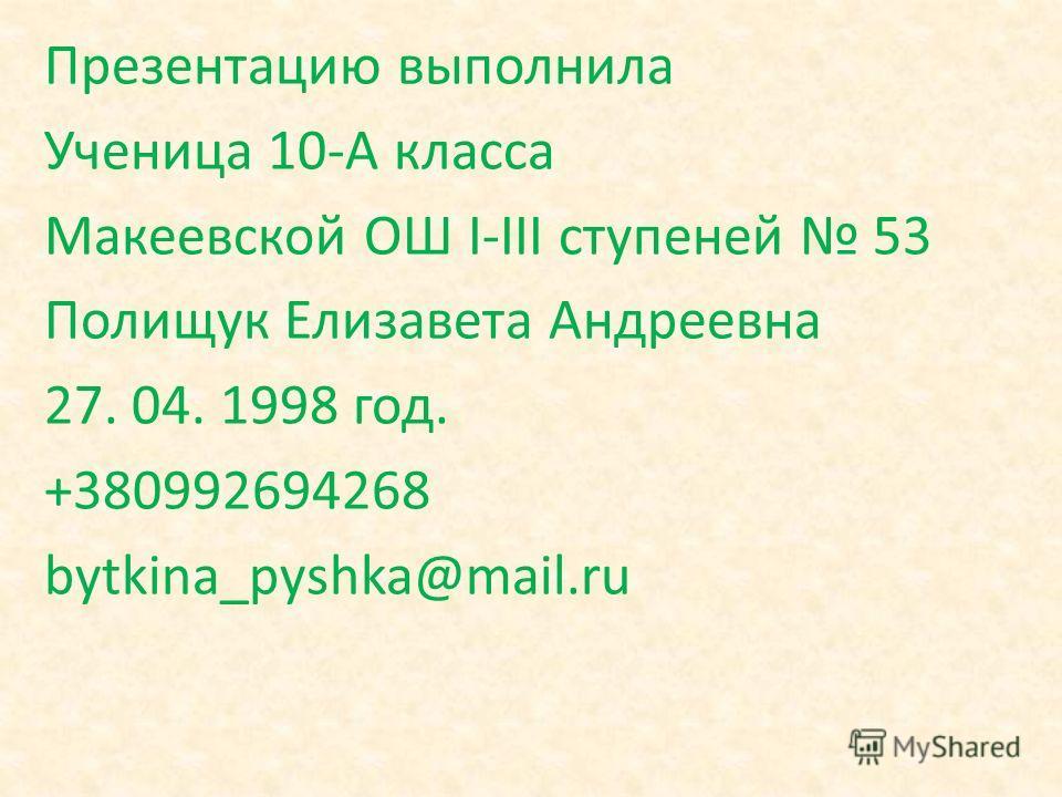 Презентацию выполнила Ученица 10-А класса Макеевской ОШ I-III ступеней 53 Полищук Елизавета Андреевна 27. 04. 1998 год. +380992694268 bytkina_pyshka@mail.ru