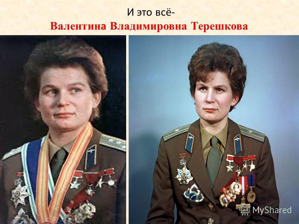 И это всё- Валентина Владимировна Терешкова