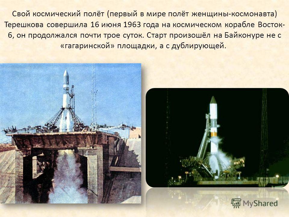 Свой космический полёт (первый в мире полёт женщины-космонавта) Терешкова совершила 16 июня 1963 года на космическом корабле Восток- 6, он продолжался почти трое суток. Старт произошёл на Байконуре не с «гагаринской» площадки, а с дублирующей.