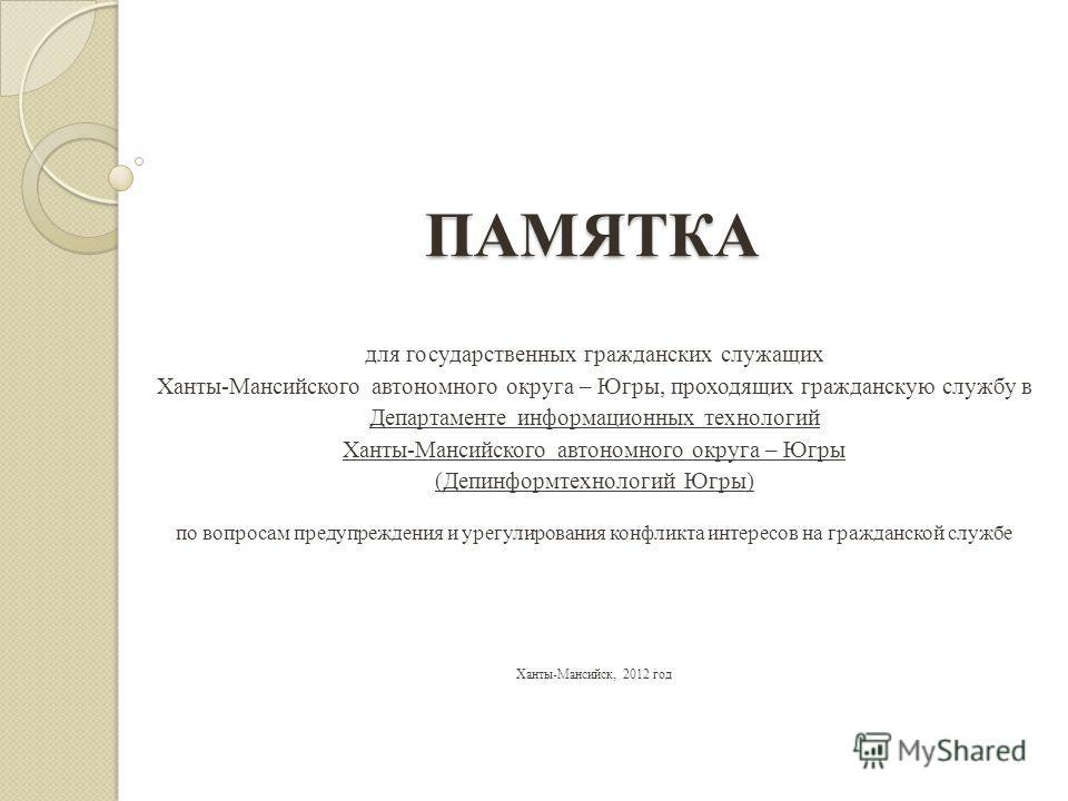 ПАМЯТКА для государственных гражданских служащих Ханты-Мансийского автономного округа – Югры, проходящих гражданскую службу в Департаменте информационных технологий Ханты-Мансийского автономного округа – Югры (Депинформтехнологий Югры) по вопросам пр