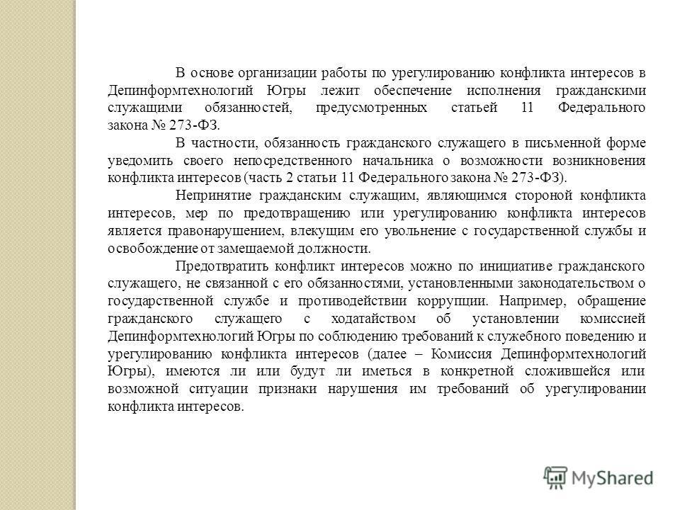 В основе организации работы по урегулированию конфликта интересов в Депинформтехнологий Югры лежит обеспечение исполнения гражданскими служащими обязанностей, предусмотренных статьей 11 Федерального закона 273-ФЗ. В частности, обязанность гражданског