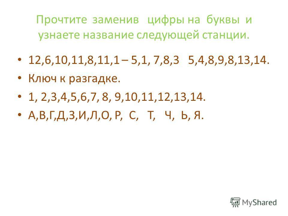 Прочтите заменив цифры на буквы и узнаете название следующей станции. 12,6,10,11,8,11,1 – 5,1, 7,8,3 5,4,8,9,8,13,14. Ключ к разгадке. 1, 2,3,4,5,6,7, 8, 9,10,11,12,13,14. А,В,Г,Д,З,И,Л,О, Р, С, Т, Ч, Ь, Я.