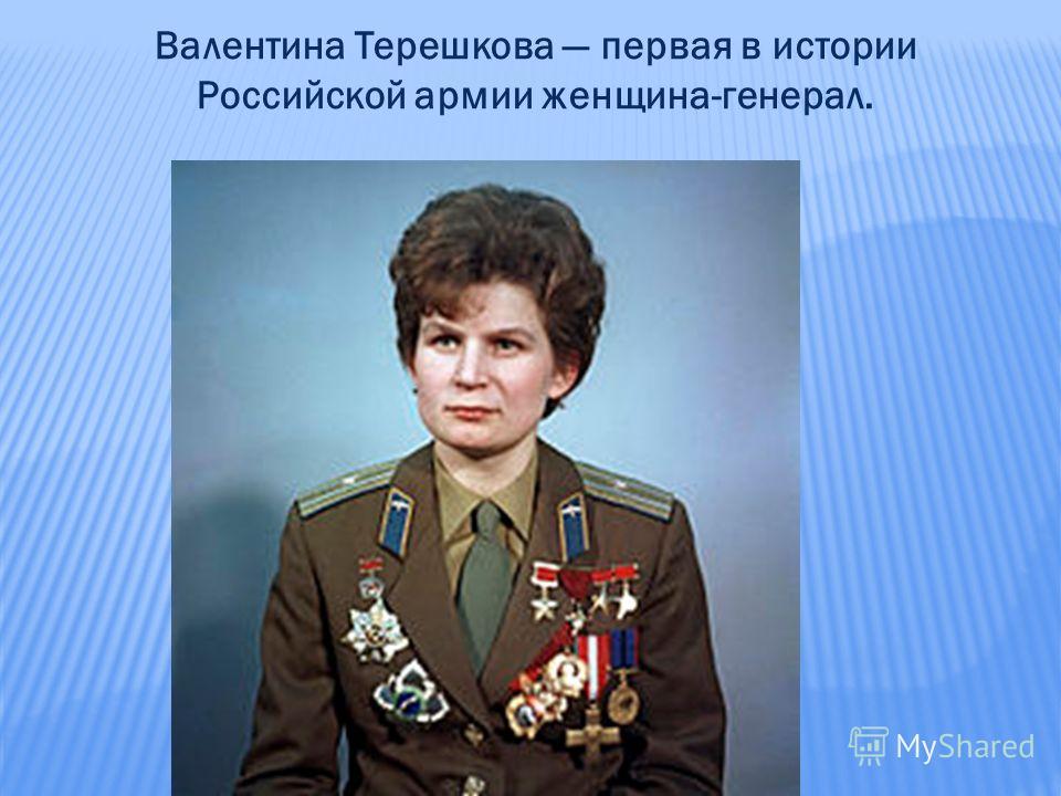 Валентина Терешкова первая в истории Российской армии женщина-генерал.