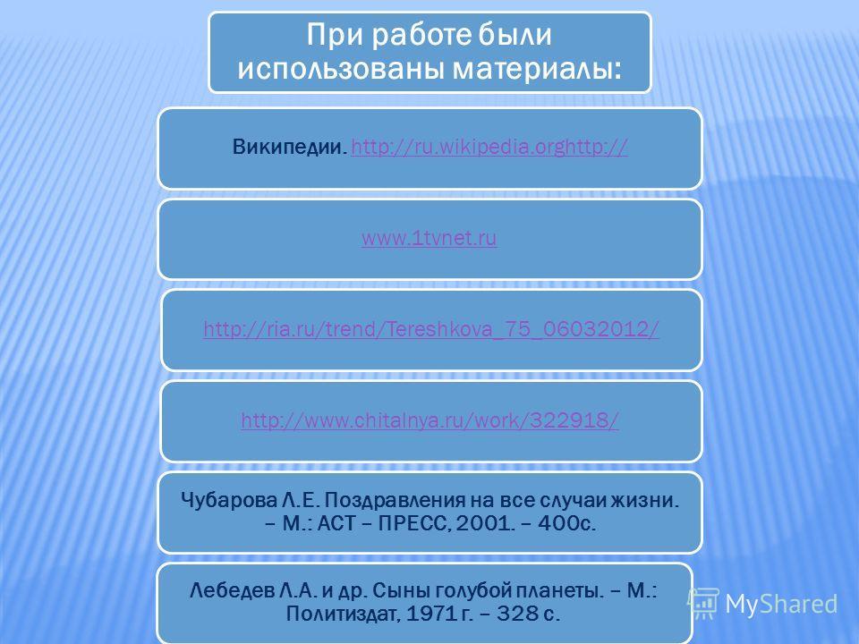 При работе были использованы материалы: Википедии. http://ru.wikipedia.orghttp://http://ru.wikipedia.orghttp://www.1tvnet.ruhttp://ria.ru/trend/Tereshkova_75_06032012/http://www.chitalnya.ru/work/322918/ Чубарова Л.Е. Поздравления на все случаи жизни