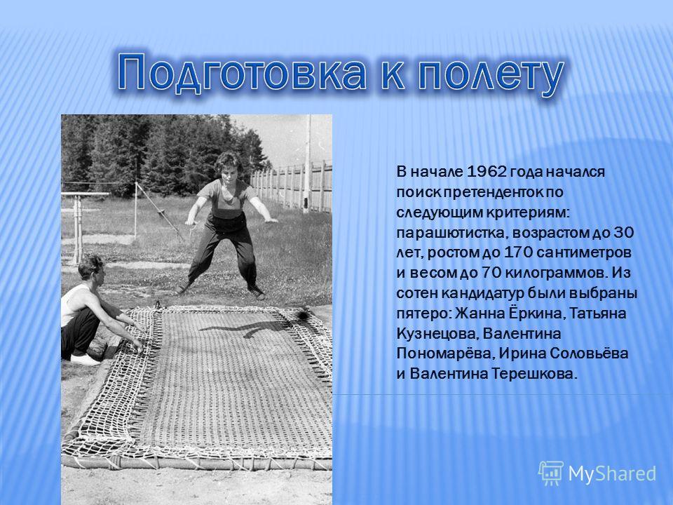 В начале 1962 года начался поиск претенденток по следующим критериям: парашютистка, возрастом до 30 лет, ростом до 170 сантиметров и весом до 70 килограммов. Из сотен кандидатур были выбраны пятеро: Жанна Ёркина, Татьяна Кузнецова, Валентина Пономарё