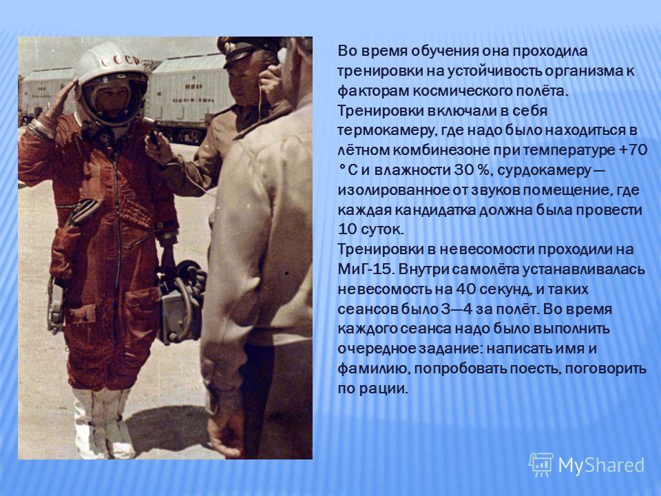 Во время обучения она проходила тренировки на устойчивость организма к факторам космического полёта. Тренировки включали в себя термокамеру, где надо было находиться в лётном комбинезоне при температуре +70 °C и влажности 30 %, сурдокамеру изолирован