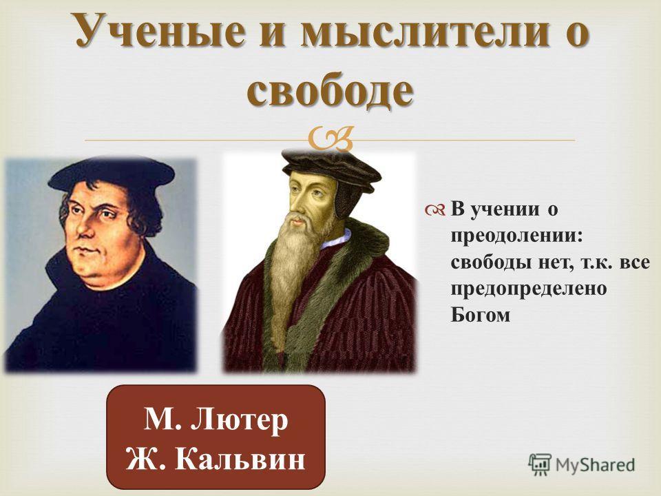 В учении о преодолении : свободы нет, т. к. все предопределено Богом Ученые и мыслители о свободе М. Лютер Ж. Кальвин