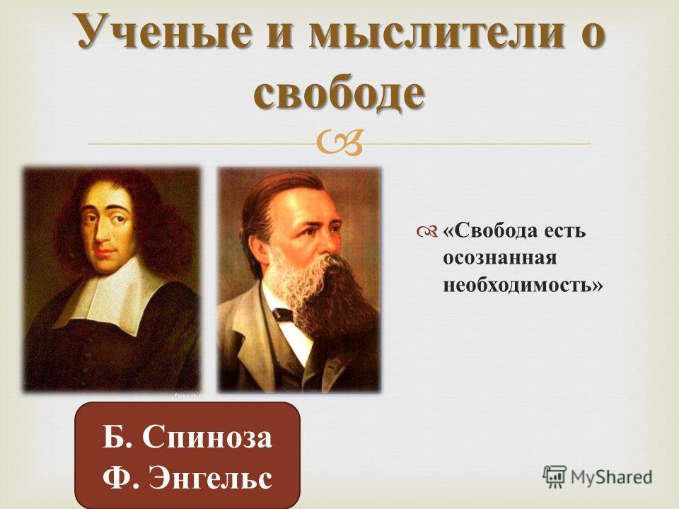 « Свобода есть осознанная необходимость » Ученые и мыслители о свободе Б. Спиноза Ф. Энгельс