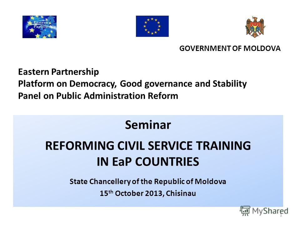 GOVERNMENT OF MOLDOVA Eastern Partnership Platform on Democracy, Good governance and Stability Panel on Public Administration Reform Seminar REFORMING CIVIL SERVICE TRAINING IN EaP COUNTRIES State Chancellery of the Republic of Moldova 15 th October