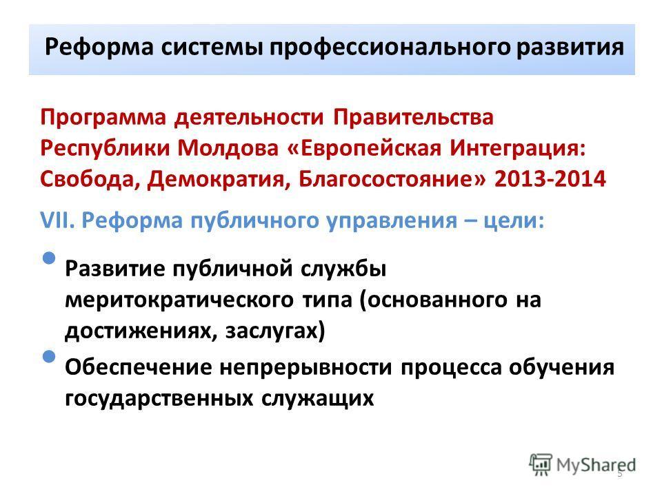 Реформа системы профессионального развития Программа деятельности Правительства Республики Молдова «Европейская Интеграция: Свобода, Демократия, Благосостояние» 2013-2014 VII. Реформа публичного управления – цели: Развитие публичной службы меритократ
