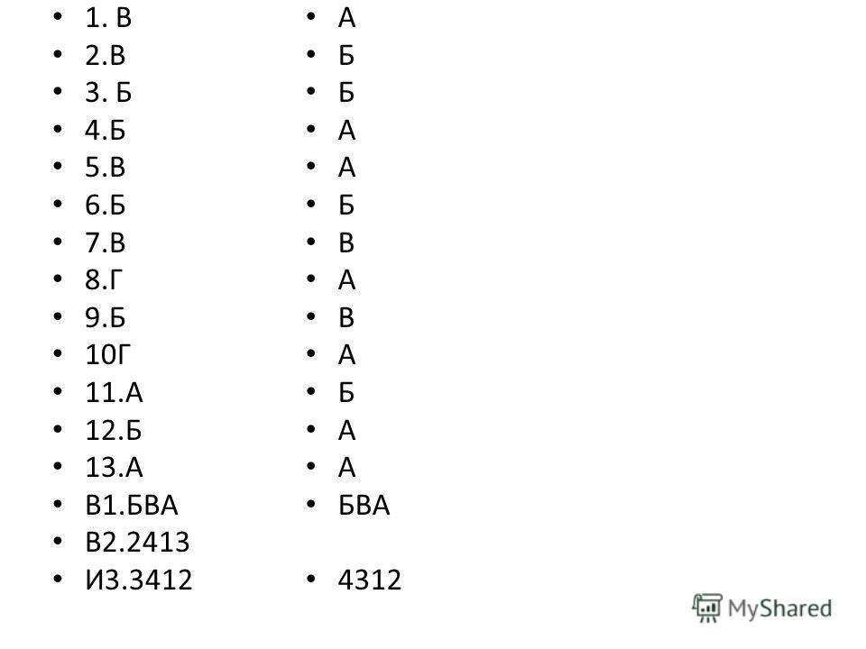 1. В 2.В 3. Б 4.Б 5.В 6.Б 7.В 8.Г 9.Б 10Г 11.А 12.Б 13.А В1.БВА В2.2413 И3.3412 А Б А Б В А В А Б А БВА 4312