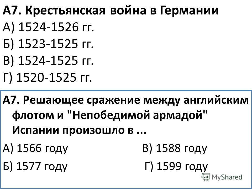 А7. Крестьянская война в Германии А) 1524-1526 гг. Б) 1523-1525 гг. В) 1524-1525 гг. Г) 1520-1525 гг. А7. Решающее сражение между английским флотом и Непобедимой армадой Испании произошло в... А) 1566 году В) 1588 году Б) 1577 году Г) 1599 году