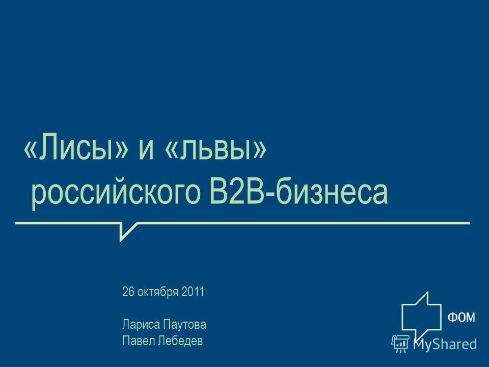 1 «Лисы» и «львы» российского В2В-бизнеса 26 октября 2011 Лариса Паутова Павел Лебедев