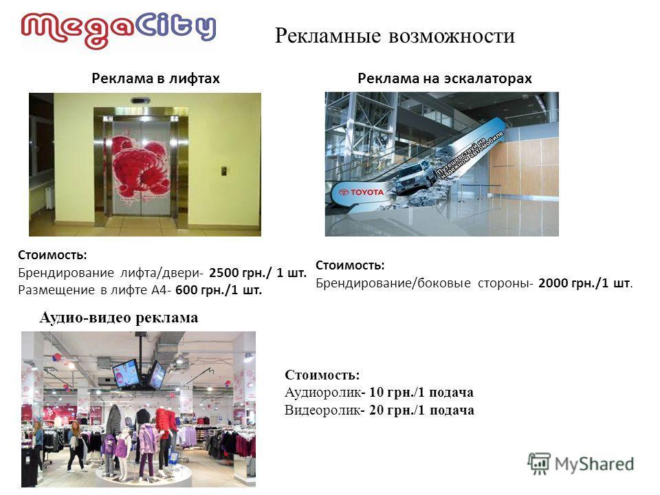 Рекламные возможности Реклама в лифтахРеклама на эскалаторах Стоимость: Брендирование лифта/двери- 2500 грн./ 1 шт. Размещение в лифте А4- 600 грн./1 шт. Стоимость: Брендирование/боковые стороны- 2000 грн./1 шт. Аудио-видео реклама Стоимость: Аудиоро