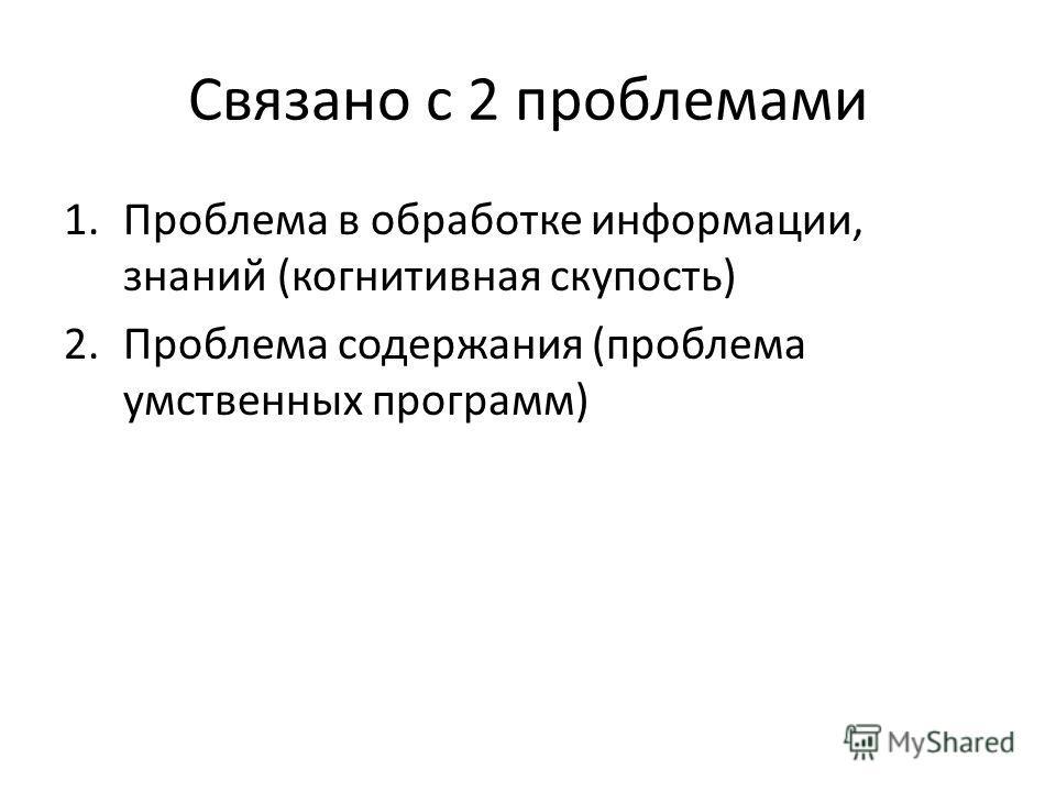 Связано с 2 проблемами 1.Проблема в обработке информации, знаний (когнитивная скупость) 2.Проблема содержания (проблема умственных программ)