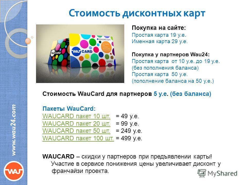 Стоимость дисконтных карт www.wau24.com Покупка на сайте: Простая карта 19 у.е. Именная карта 29 у.е. Покупка у партнеров Wau24: Простая карта от 10 у.е. до 19 у.е. (без пополнения баланса) Простая карта 50 у.е. (пополнение баланса на 50 у.е.) Стоимо