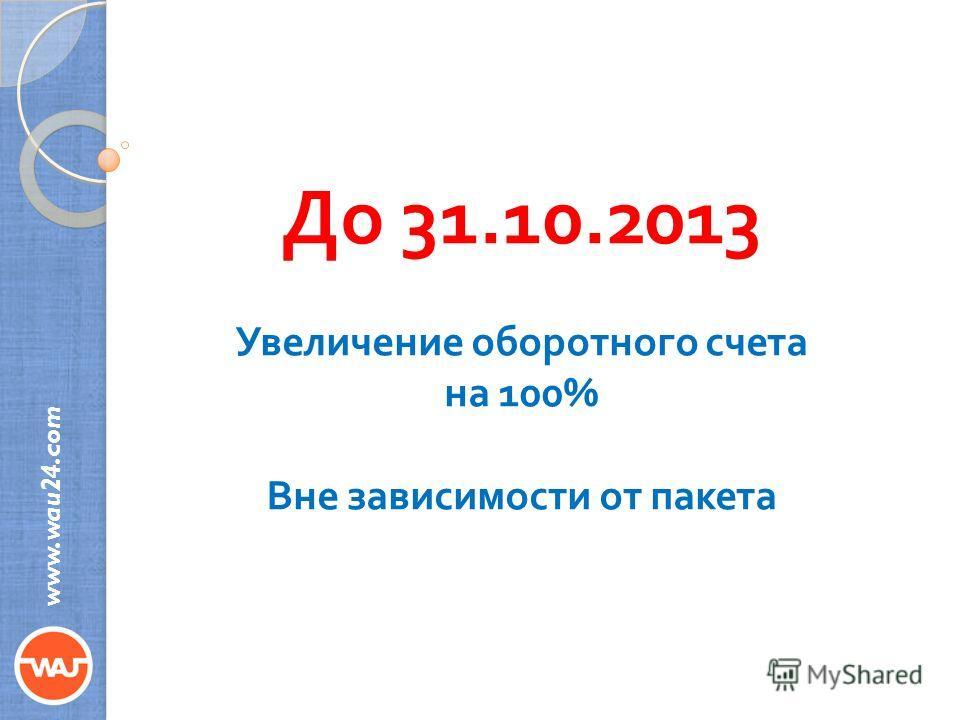 До 31.10.2013 Увеличение оборотного счета на 100% Вне зависимости от пакета www.wau24.com