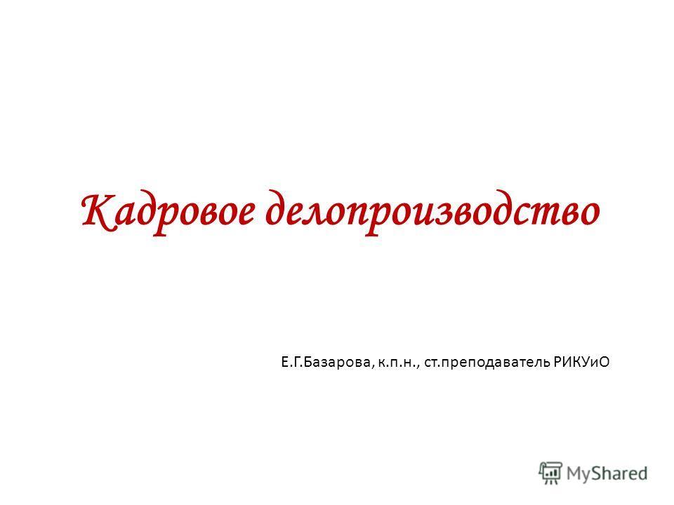 Кадровое делопроизводство Е.Г.Базарова, к.п.н., ст.преподаватель РИКУиО