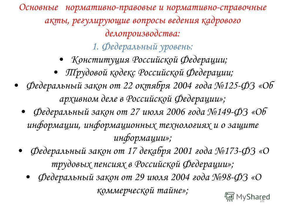 Основные нормативно-правовые и нормативно-справочные акты, регулирующие вопросы ведения кадрового делопроизводства: 1. Федеральный уровень: Конституция Российской Федерации; Трудовой кодекс Российской Федерации; Федеральный закон от 22 октября 2004 г