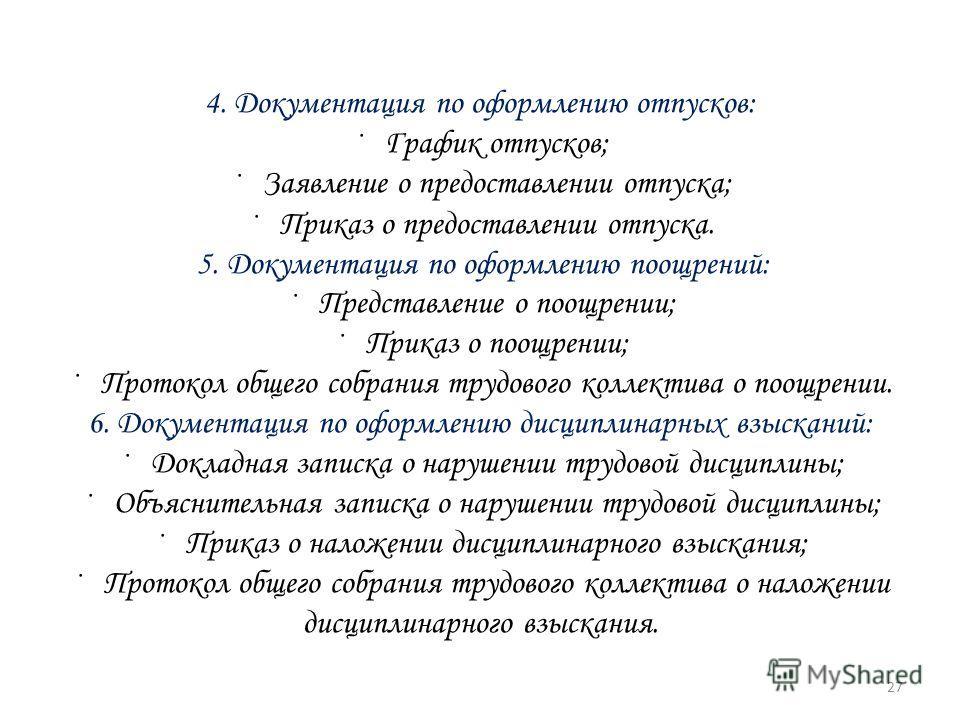 4. Документация по оформлению отпусков: · График отпусков; · Заявление о предоставлении отпуска; · Приказ о предоставлении отпуска. 5. Документация по оформлению поощрений: · Представление о поощрении; · Приказ о поощрении; · Протокол общего собрания