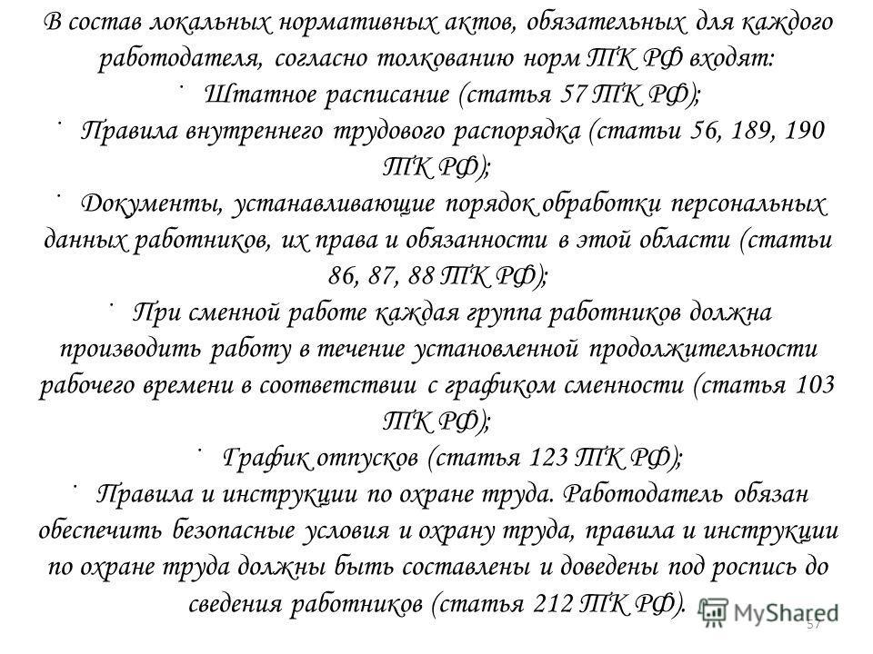 В состав локальных нормативных актов, обязательных для каждого работодателя, согласно толкованию норм ТК РФ входят: · Штатное расписание (статья 57 ТК РФ); · Правила внутреннего трудового распорядка (статьи 56, 189, 190 ТК РФ); · Документы, устанавли