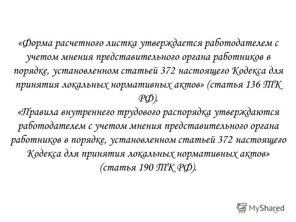 «Форма расчетного листка утверждается работодателем с учетом мнения представительного органа работников в порядке, установленном статьей 372 настоящего Кодекса для принятия локальных нормативных актов» (статья 136 ТК РФ). «Правила внутреннего трудово