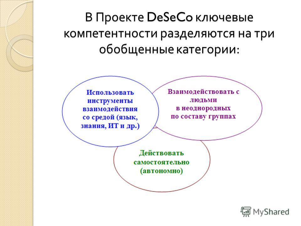 В Проекте DeSeCo ключевые компетентности разделяются на три обобщенные категории :